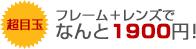 超目玉 フレーム+レンズでなんと1900円!